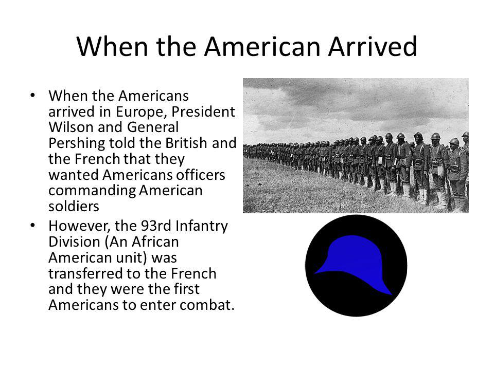 When the American Arrived When the Americans arrived in Europe, President Wilson and General Pershing told the British and the French that they wanted