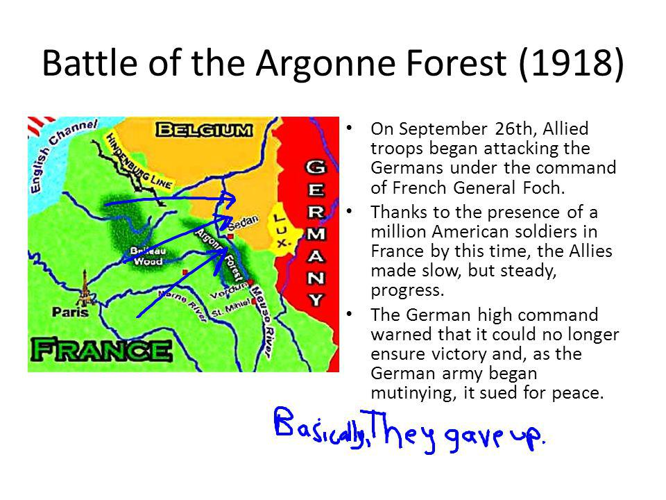 Battle of the Argonne Forest (1918) On September 26th, Allied troops began attacking the Germans under the command of French General Foch. Thanks to t