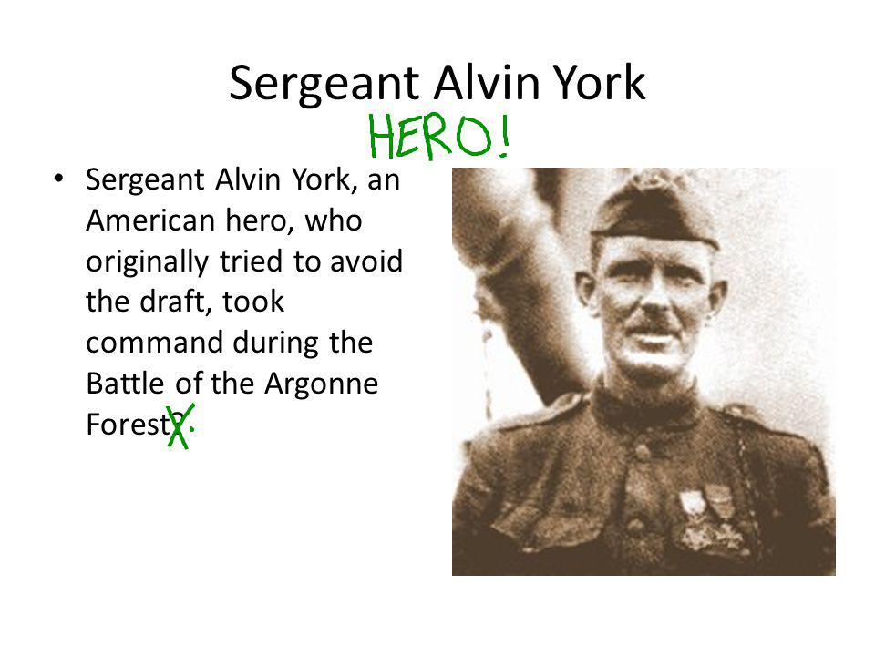 Sergeant Alvin York Sergeant Alvin York, an American hero, who originally tried to avoid the draft, took command during the Battle of the Argonne Fore