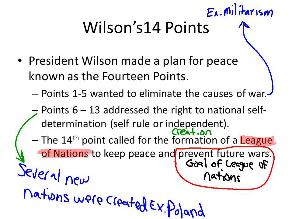 Wilsons14 Points President Wilson made a plan for peace known as the Fourteen Points. – Points 1-5 wanted to eliminate the causes of war. – Points 6 –