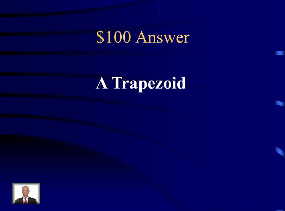 $100 Question A quadrilateral with only 2 parallel sides is called ____________