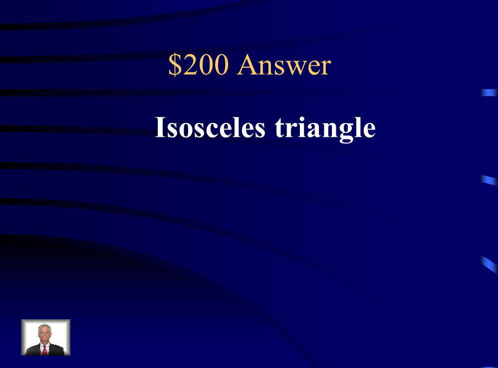 $200 Question Which type of triangle always has at least 2 congruent sides