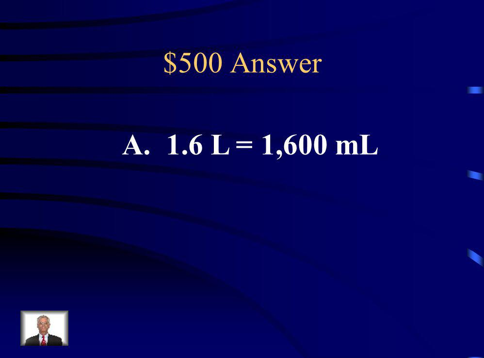 $500 Question Which of the following is true? A.1.6 L = 1,600 mL B. 1.6 L < 1, 400 mL C. 1,200 mL < 1 L D. 1,200 mL > 1.5 L