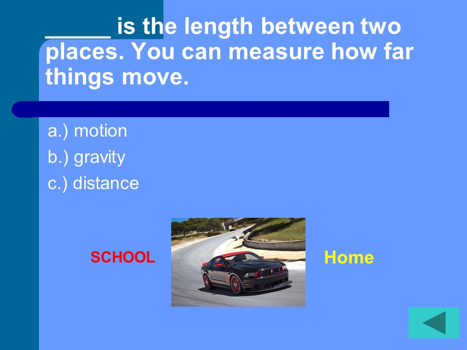 _____ is the length between two places.You can measure how far things move.