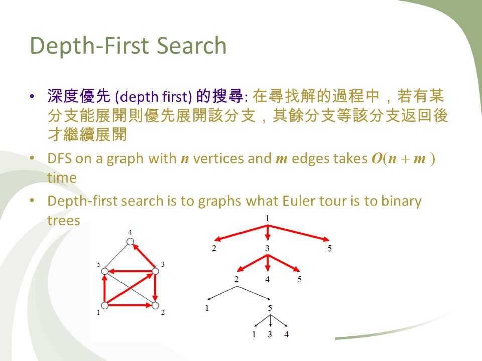 Depth-First Search (depth first) : DFS on a graph with n vertices and m edges takes O(n m ) time Depth-first search is to graphs what Euler tour is to