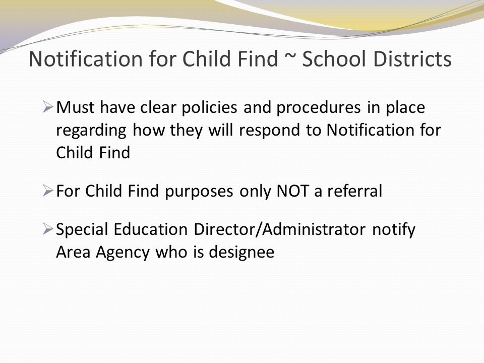 Notification for Child Find ~ School Districts Must have clear policies and procedures in place regarding how they will respond to Notification for Ch