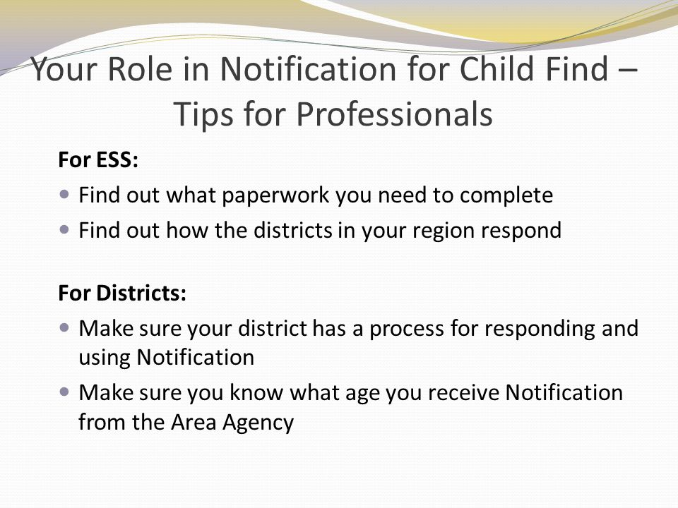 Your Role in Notification for Child Find – Tips for Professionals For ESS: Find out what paperwork you need to complete Find out how the districts in
