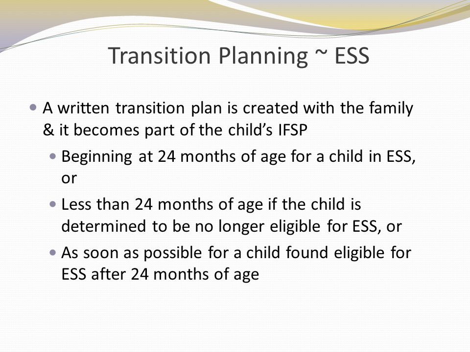 Transition Planning ~ ESS A written transition plan is created with the family & it becomes part of the childs IFSP Beginning at 24 months of age for