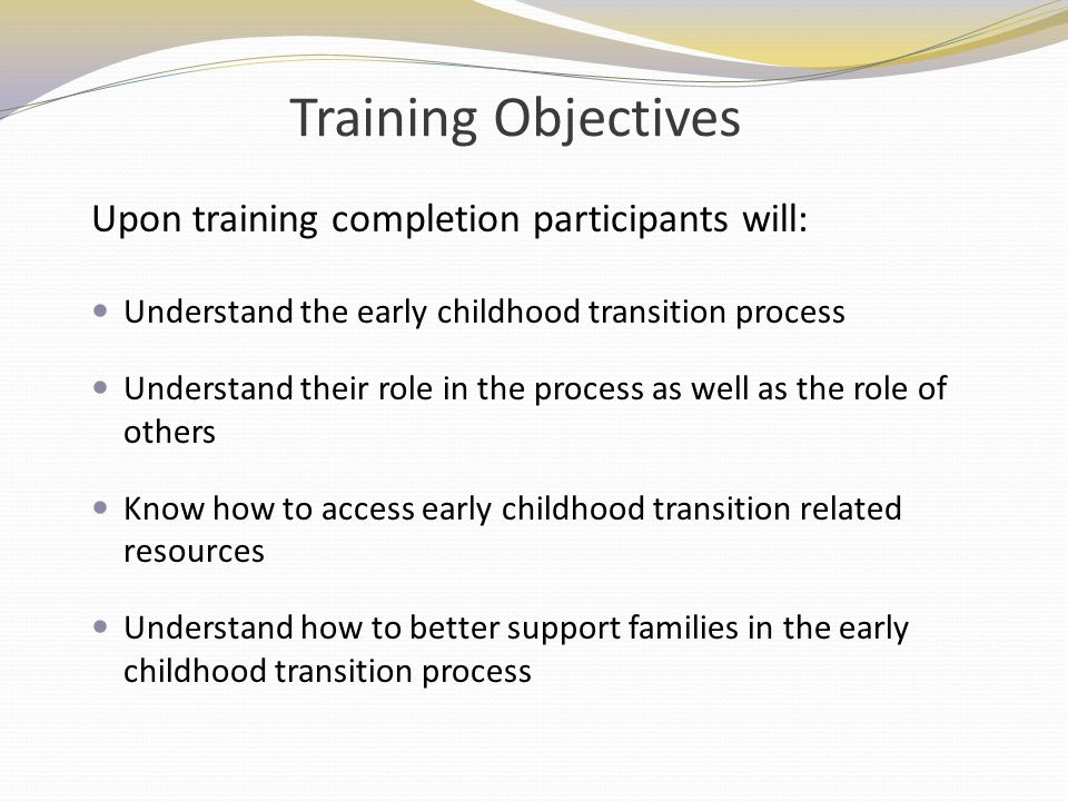 Training Objectives Upon training completion participants will: Understand the early childhood transition process Understand their role in the process