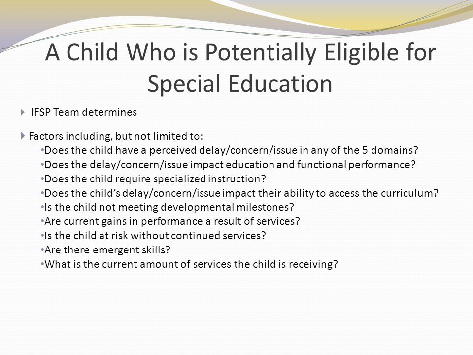 A Child Who is Potentially Eligible for Special Education IFSP Team determines Factors including, but not limited to: Does the child have a perceived