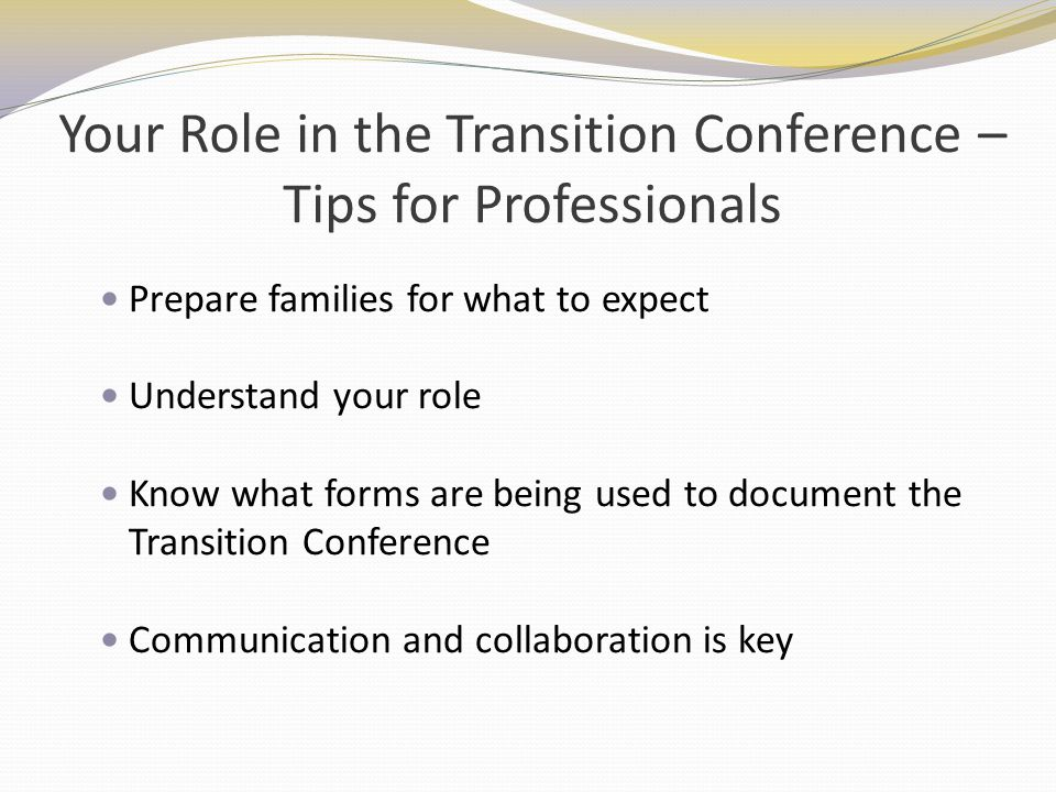 Your Role in the Transition Conference – Tips for Professionals Prepare families for what to expect Understand your role Know what forms are being use