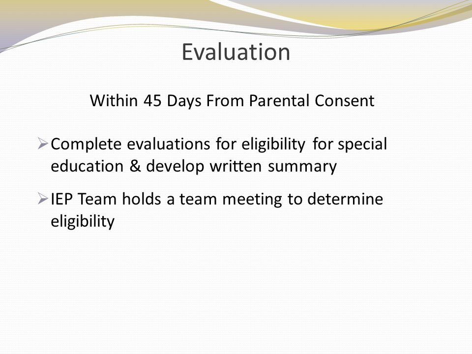 Evaluation Complete evaluations for eligibility for special education & develop written summary IEP Team holds a team meeting to determine eligibility