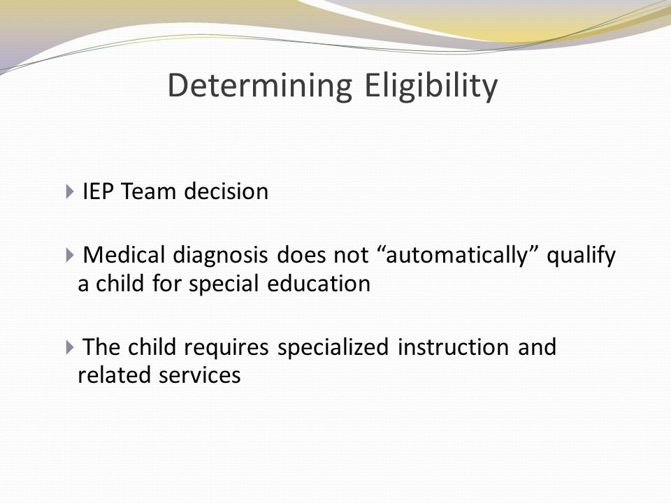 Determining Eligibility IEP Team decision Medical diagnosis does not automatically qualify a child for special education The child requires specialize