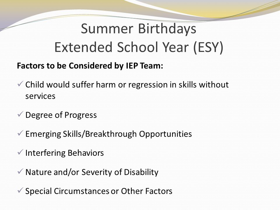 Summer Birthdays Extended School Year (ESY) Factors to be Considered by IEP Team: Child would suffer harm or regression in skills without services Deg