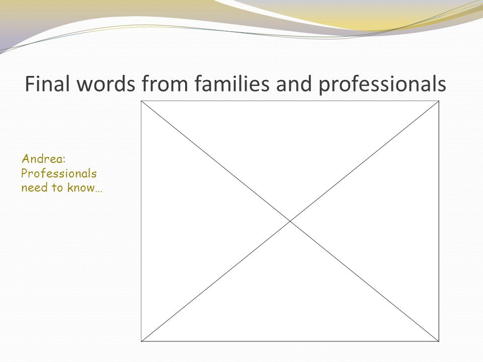Final words from families and professionals Andrea: Professionals need to know…