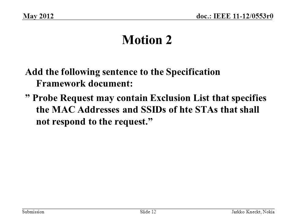 Submission doc.: IEEE 11-12/0553r0May 2012 Jarkko Kneckt, NokiaSlide 12 Motion 2 Add the following sentence to the Specification Framework document: Probe Request may contain Exclusion List that specifies the MAC Addresses and SSIDs of hte STAs that shall not respond to the request.