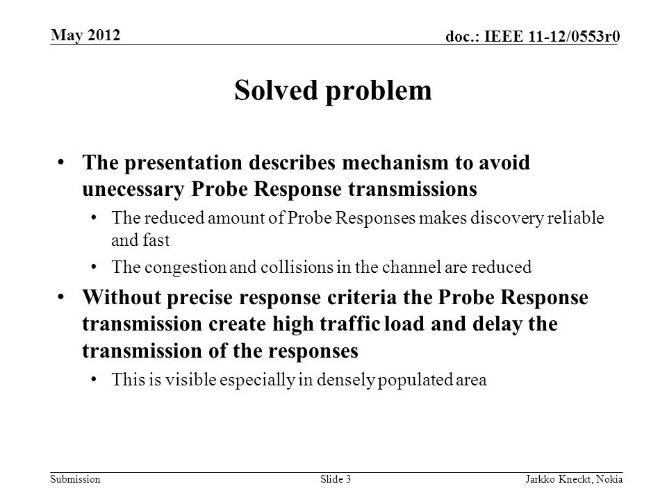 Submission doc.: IEEE 11-12/0553r0 Solved problem The presentation describes mechanism to avoid unecessary Probe Response transmissions The reduced amount of Probe Responses makes discovery reliable and fast The congestion and collisions in the channel are reduced Without precise response criteria the Probe Response transmission create high traffic load and delay the transmission of the responses This is visible especially in densely populated area Slide 3Jarkko Kneckt, Nokia May 2012