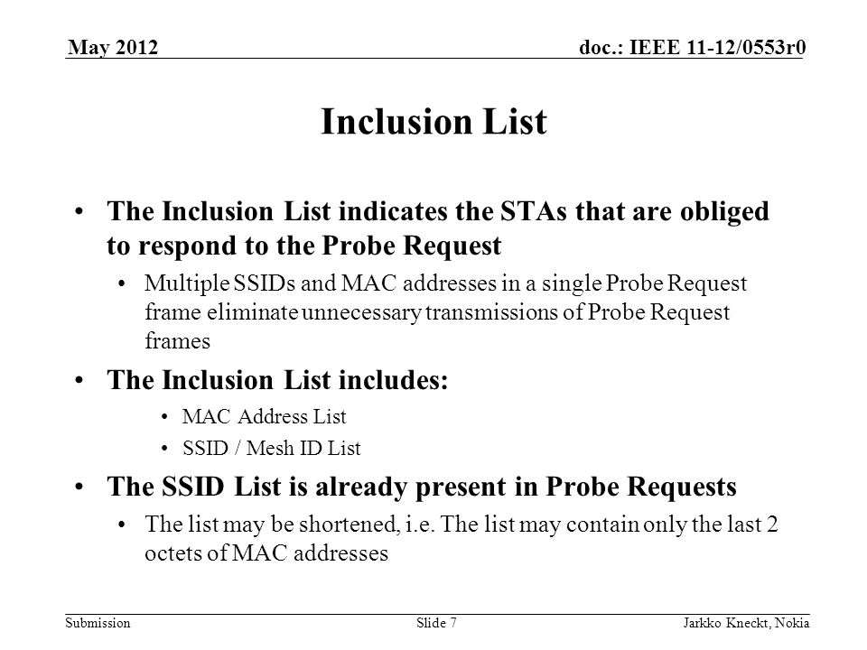 Submission doc.: IEEE 11-12/0553r0May 2012 Jarkko Kneckt, NokiaSlide 7 Inclusion List The Inclusion List indicates the STAs that are obliged to respond to the Probe Request Multiple SSIDs and MAC addresses in a single Probe Request frame eliminate unnecessary transmissions of Probe Request frames The Inclusion List includes: MAC Address List SSID / Mesh ID List The SSID List is already present in Probe Requests The list may be shortened, i.e.