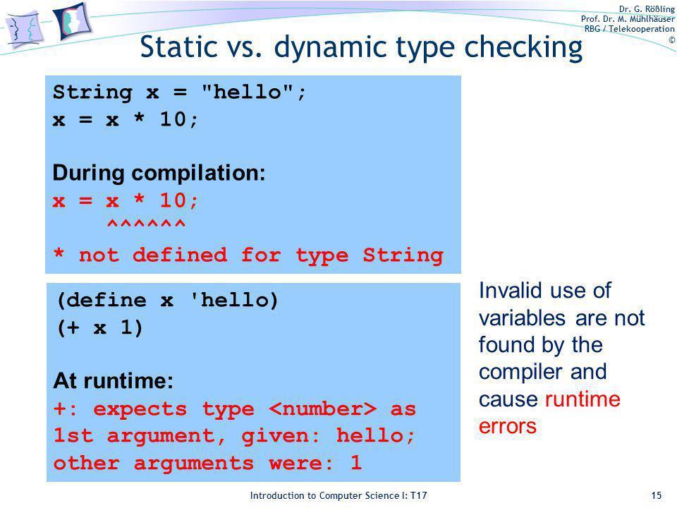Dr. G. Rößling Prof. Dr. M. Mühlhäuser RBG / Telekooperation © Introduction to Computer Science I: T17 Static vs. dynamic type checking 15 String x =