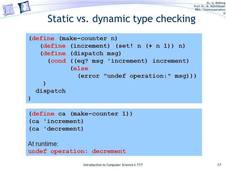 Dr. G. Rößling Prof. Dr. M. Mühlhäuser RBG / Telekooperation © Introduction to Computer Science I: T17 Static vs. dynamic type checking 17 (define (ma