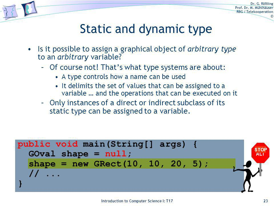 Dr. G. Rößling Prof. Dr. M. Mühlhäuser RBG / Telekooperation © Introduction to Computer Science I: T17 Static and dynamic type Is it possible to assig