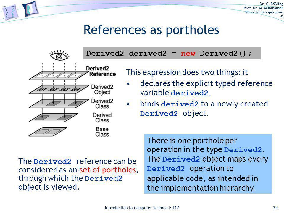 Dr. G. Rößling Prof. Dr. M. Mühlhäuser RBG / Telekooperation © Introduction to Computer Science I: T17 References as portholes 34 Derived2 derived2 =