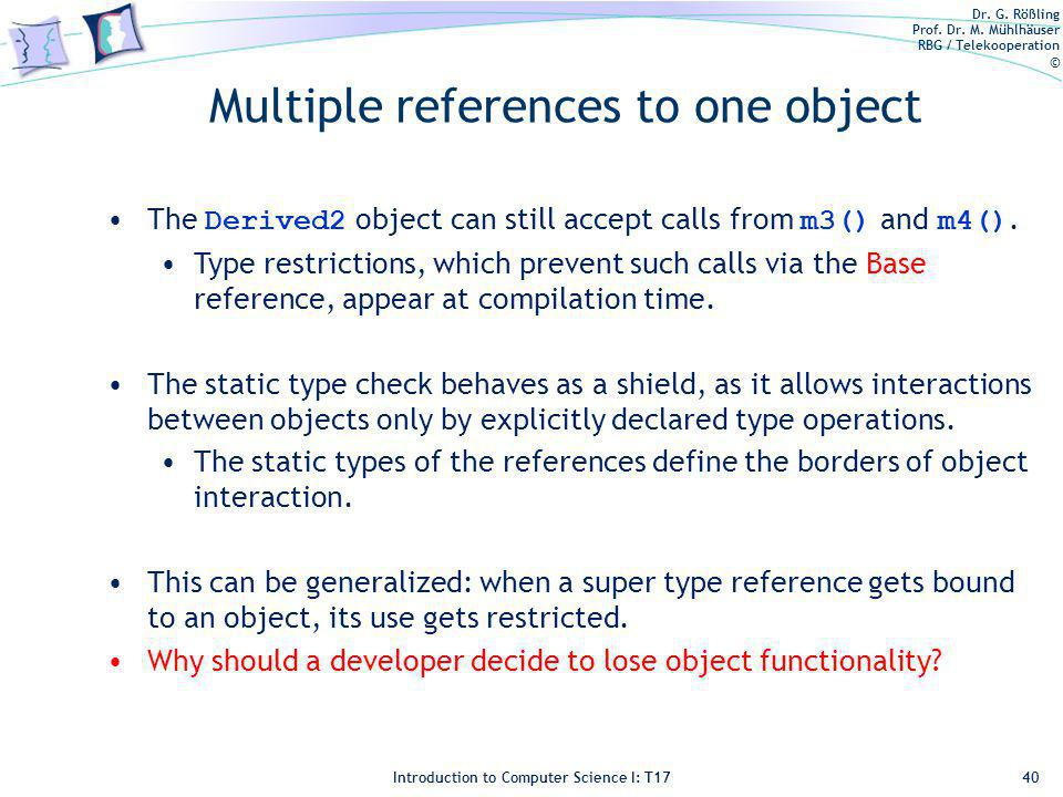 Dr. G. Rößling Prof. Dr. M. Mühlhäuser RBG / Telekooperation © Introduction to Computer Science I: T17 Multiple references to one object 40 The Derive