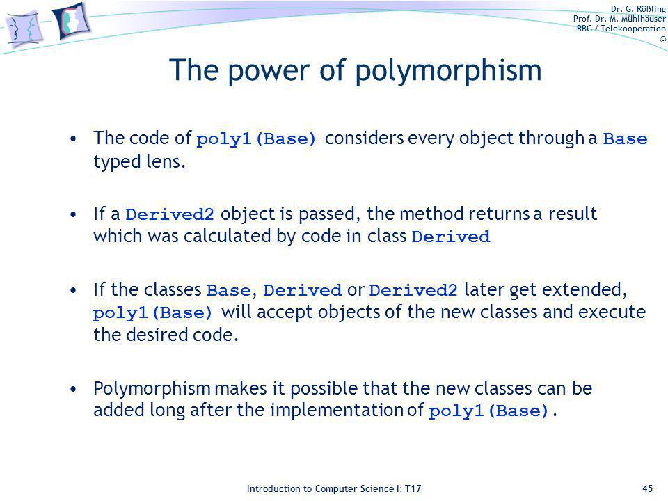 Dr. G. Rößling Prof. Dr. M. Mühlhäuser RBG / Telekooperation © Introduction to Computer Science I: T17 The power of polymorphism 45 The code of poly1(