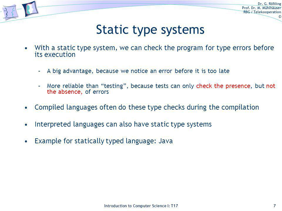 Dr. G. Rößling Prof. Dr. M. Mühlhäuser RBG / Telekooperation © Introduction to Computer Science I: T17 Static type systems With a static type system,