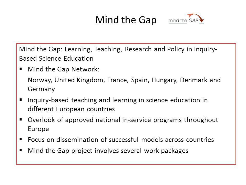 Mind the Gap Mind the Gap: Learning, Teaching, Research and Policy in Inquiry- Based Science Education Mind the Gap Network: Norway, United Kingdom, France, Spain, Hungary, Denmark and Germany Inquiry-based teaching and learning in science education in different European countries Overlook of approved national in-service programs throughout Europe Focus on dissemination of successful models across countries Mind the Gap project involves several work packages