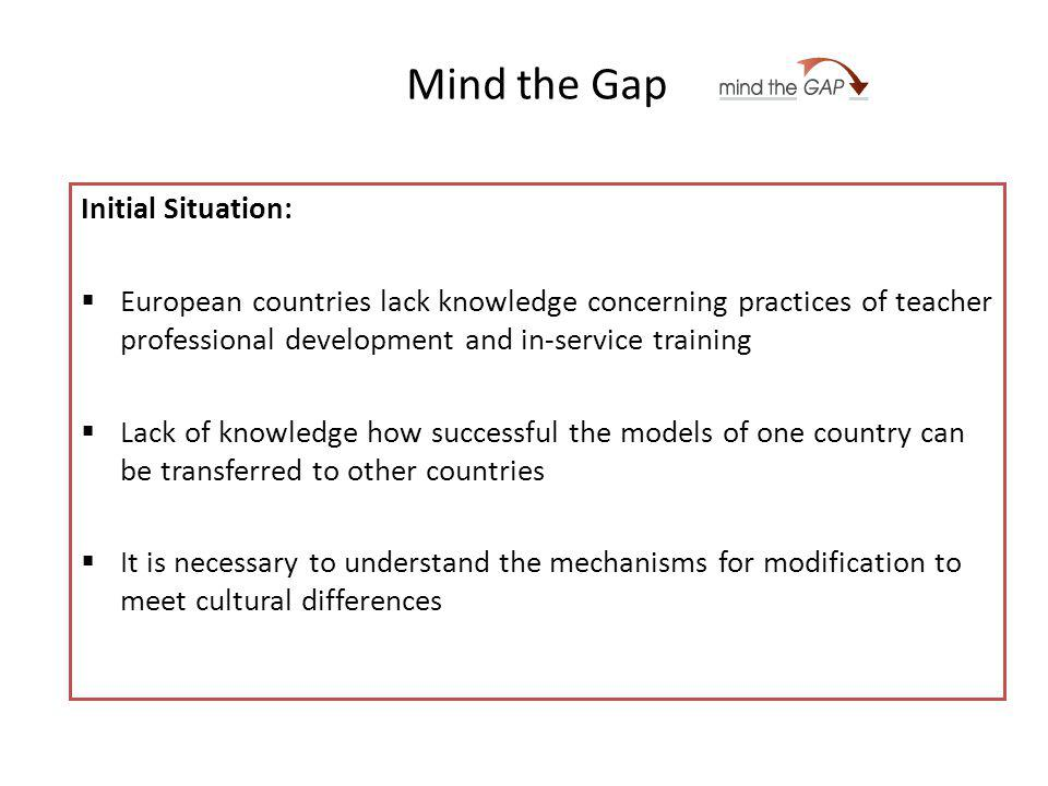 Mind the Gap Initial Situation: European countries lack knowledge concerning practices of teacher professional development and in-service training Lack of knowledge how successful the models of one country can be transferred to other countries It is necessary to understand the mechanisms for modification to meet cultural differences