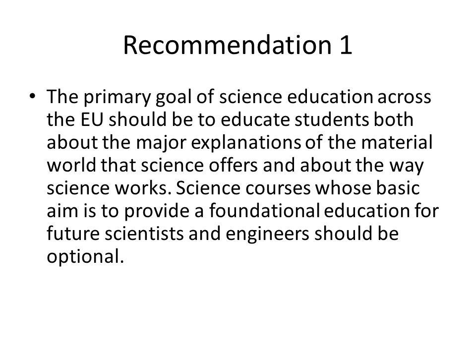Recommendation 1 The primary goal of science education across the EU should be to educate students both about the major explanations of the material world that science offers and about the way science works.