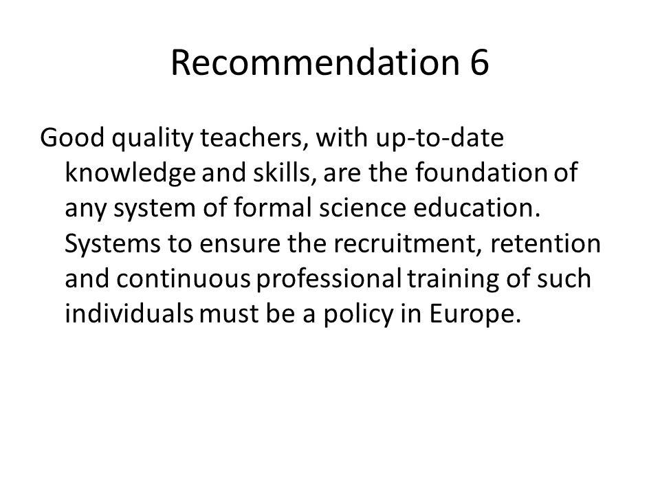 Recommendation 6 Good quality teachers, with up-to-date knowledge and skills, are the foundation of any system of formal science education.
