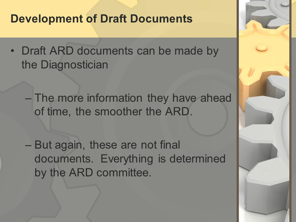Development of Draft Documents Draft ARD documents can be made by the Diagnostician –The more information they have ahead of time, the smoother the ARD.