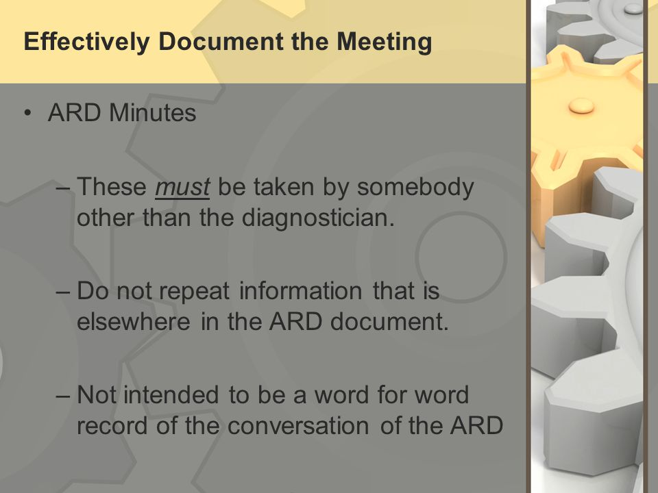 Effectively Document the Meeting ARD Minutes –These must be taken by somebody other than the diagnostician.