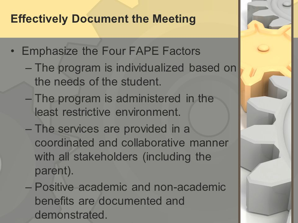 Effectively Document the Meeting Emphasize the Four FAPE Factors –The program is individualized based on the needs of the student. –The program is adm