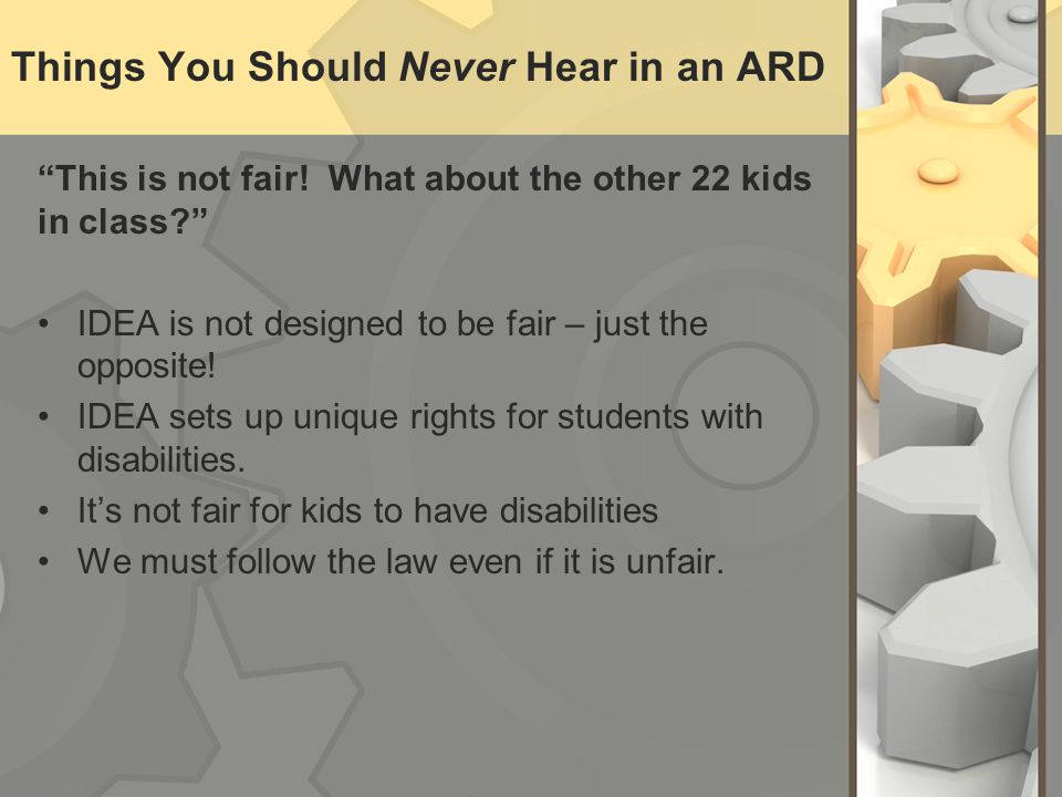 Things You Should Never Hear in an ARD This is not fair! What about the other 22 kids in class? IDEA is not designed to be fair – just the opposite! I