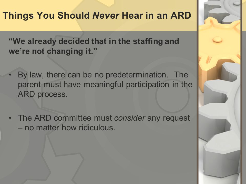 Things You Should Never Hear in an ARD We already decided that in the staffing and were not changing it.