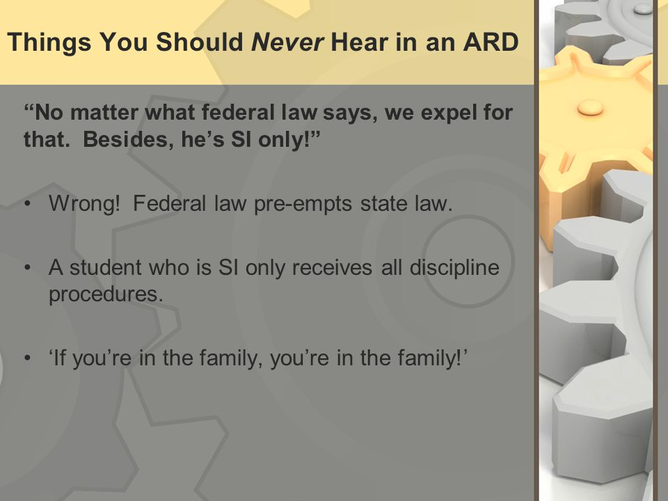 Things You Should Never Hear in an ARD No matter what federal law says, we expel for that. Besides, hes SI only! Wrong! Federal law pre-empts state la