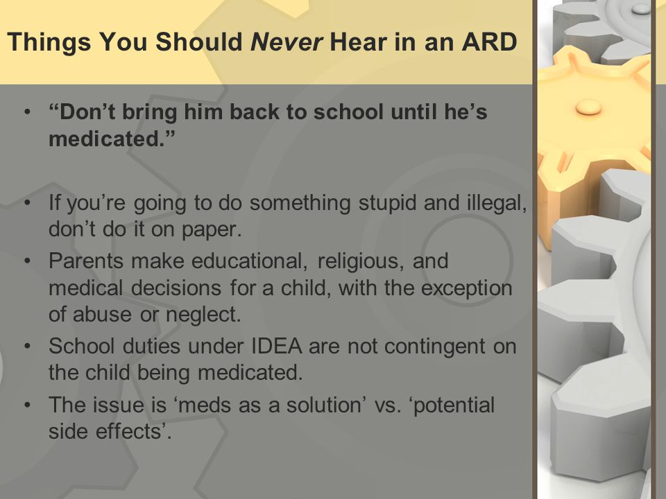 Things You Should Never Hear in an ARD Dont bring him back to school until hes medicated. If youre going to do something stupid and illegal, dont do i