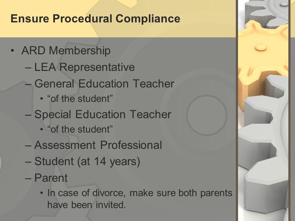 Ensure Procedural Compliance ARD Membership –LEA Representative –General Education Teacher of the student –Special Education Teacher of the student –A