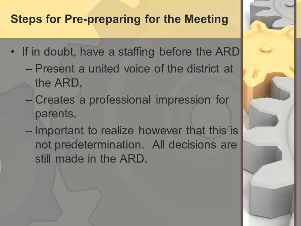 Steps for Pre-preparing for the Meeting If in doubt, have a staffing before the ARD –Present a united voice of the district at the ARD. –Creates a pro