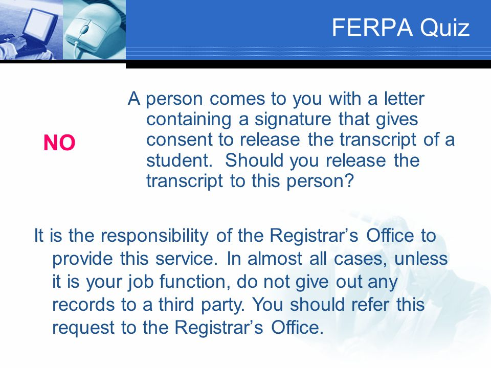 FERPA Quiz A person comes to you with a letter containing a signature that gives consent to release the transcript of a student. Should you release th