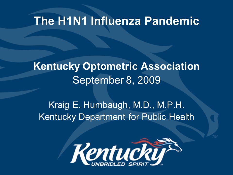 The H1N1 Influenza Pandemic Kentucky Optometric Association September 8, 2009 Kraig E. Humbaugh, M.D., M.P.H. Kentucky Department for Public Health