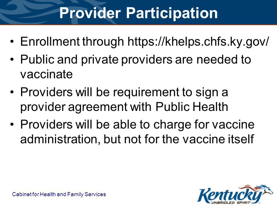 Cabinet for Health and Family Services Provider Participation Enrollment through https://khelps.chfs.ky.gov/ Public and private providers are needed to vaccinate Providers will be requirement to sign a provider agreement with Public Health Providers will be able to charge for vaccine administration, but not for the vaccine itself