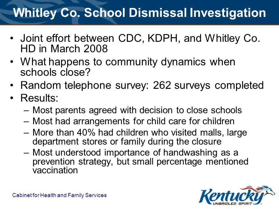 Cabinet for Health and Family Services Whitley Co. School Dismissal Investigation Joint effort between CDC, KDPH, and Whitley Co. HD in March 2008 Wha