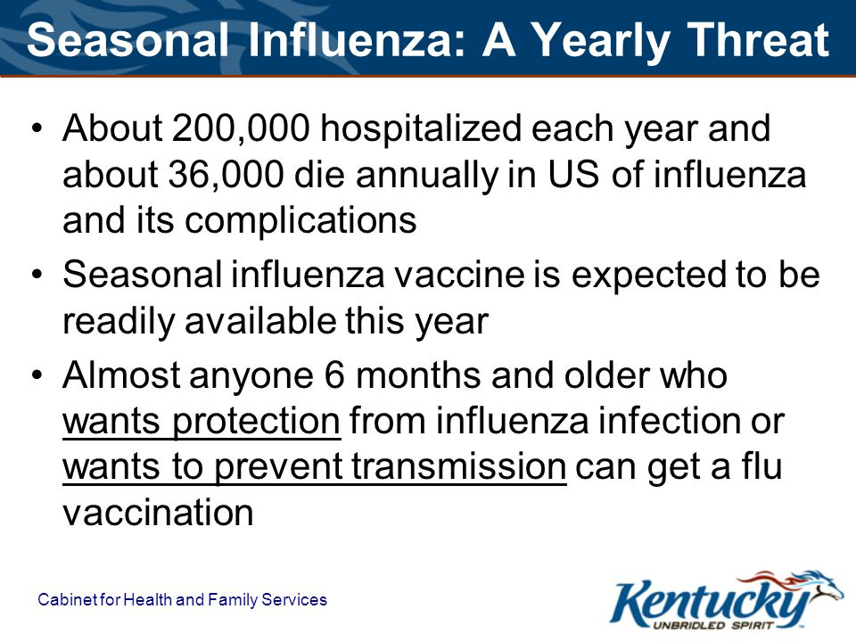 Cabinet for Health and Family Services Seasonal Influenza: A Yearly Threat About 200,000 hospitalized each year and about 36,000 die annually in US of