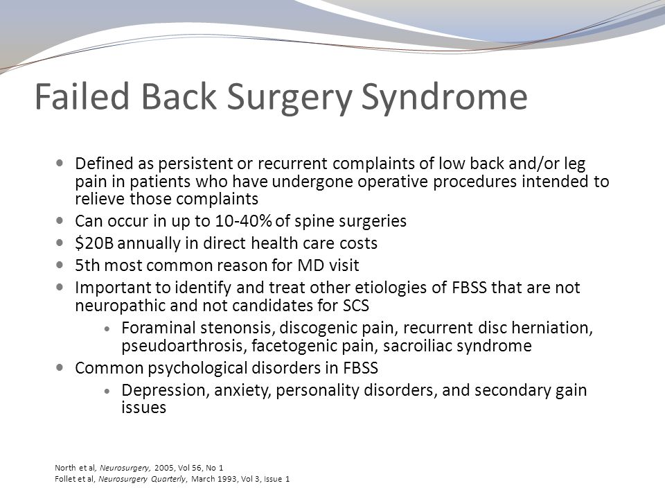 Failed Back Surgery Syndrome Etiology Genesis is multifactorial Improper patient selection Inadequate operations Operative complications Epidural scarring, fibrosis, arachnoiditis, Pseudoarthrosis Hardware malposition or failure Progression of degenerative processes Onset of new pathology Altered joint mobility Spondylolisthesis Adjacent segment disease Follet et al, Neurosurgery Quarterly, March 1993, Vol 3, Issue 1 Park et al, Spine, September 2004, Vol 29, Issue 17