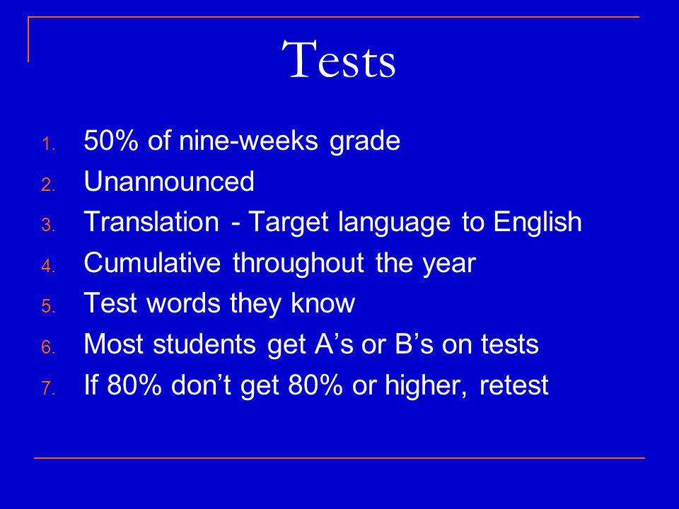 Tests 1. 50% of nine-weeks grade 2. Unannounced 3. Translation - Target language to English 4. Cumulative throughout the year 5. Test words they know