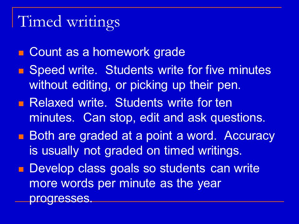 Timed writings Count as a homework grade Speed write. Students write for five minutes without editing, or picking up their pen. Relaxed write. Student